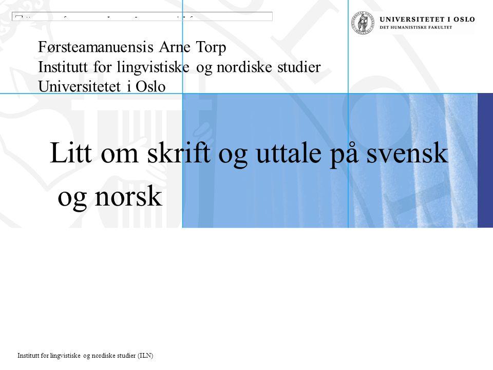 Institutt for lingvistiske og nordiske studier (ILN) Litt om skrift og uttale på svensk og norsk Førsteamanuensis Arne Torp Institutt for lingvistiske