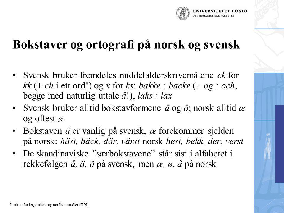 Institutt for lingvistiske og nordiske studier (ILN) Bokstaver og ortografi på norsk og svensk Svensk bruker fremdeles middelalderskrivemåtene ck for
