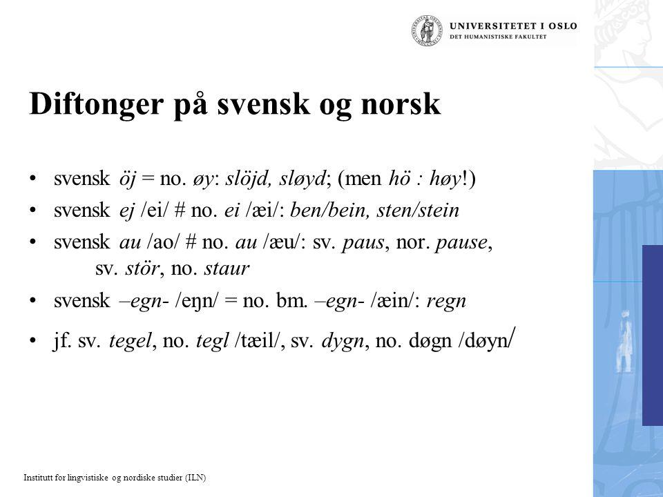 Institutt for lingvistiske og nordiske studier (ILN) Diftonger på svensk og norsk svensk öj = no. øy: slöjd, sløyd; (men hö : høy!) svensk ej /ei/ # n