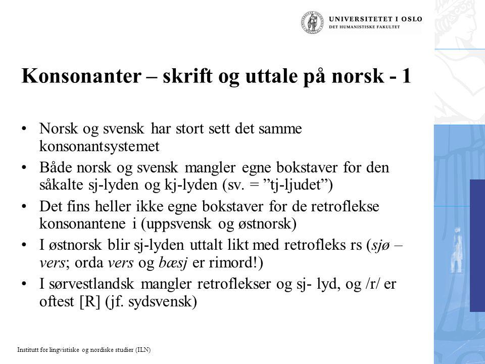 Institutt for lingvistiske og nordiske studier (ILN) Konsonanter – skrift og uttale på norsk - 1 Norsk og svensk har stort sett det samme konsonantsys