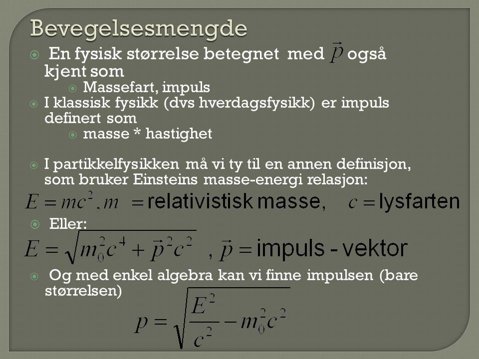  En fysisk størrelse betegnet med også kjent som  Massefart, impuls  I klassisk fysikk (dvs hverdagsfysikk) er impuls definert som  masse * hastighet  I partikkelfysikken må vi ty til en annen definisjon, som bruker Einsteins masse-energi relasjon:  Eller:  Og med enkel algebra kan vi finne impulsen (bare størrelsen)