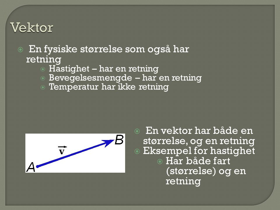  En fysiske størrelse som også har retning  Hastighet – har en retning  Bevegelsesmengde – har en retning  Temperatur har ikke retning  En vektor har både en størrelse, og en retning  Eksempel for hastighet  Har både fart (størrelse) og en retning