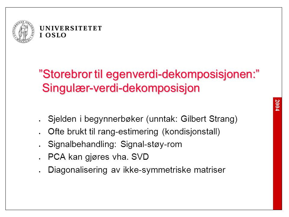 2004 Storebror til egenverdi-dekomposisjonen: Singulær-verdi-dekomposisjon Sjelden i begynnerbøker (unntak: Gilbert Strang) Ofte brukt til rang-estimering (kondisjonstall) Signalbehandling: Signal-støy-rom PCA kan gjøres vha.