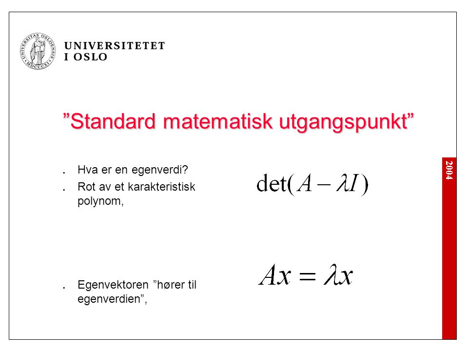 """2004 """"Standard matematisk utgangspunkt"""" Hva er en egenverdi? Rot av et karakteristisk polynom, Egenvektoren """"hører til egenverdien"""","""