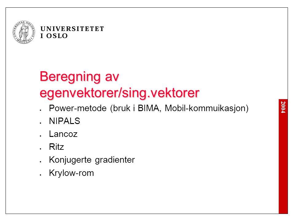 2004 Beregning av egenvektorer/sing.vektorer Power-metode (bruk i BIMA, Mobil-kommuikasjon) NIPALS Lancoz Ritz Konjugerte gradienter Krylow-rom