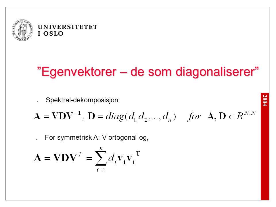 """2004 """"Egenvektorer – de som diagonaliserer"""" Spektral-dekomposisjon: For symmetrisk A: V ortogonal og,"""