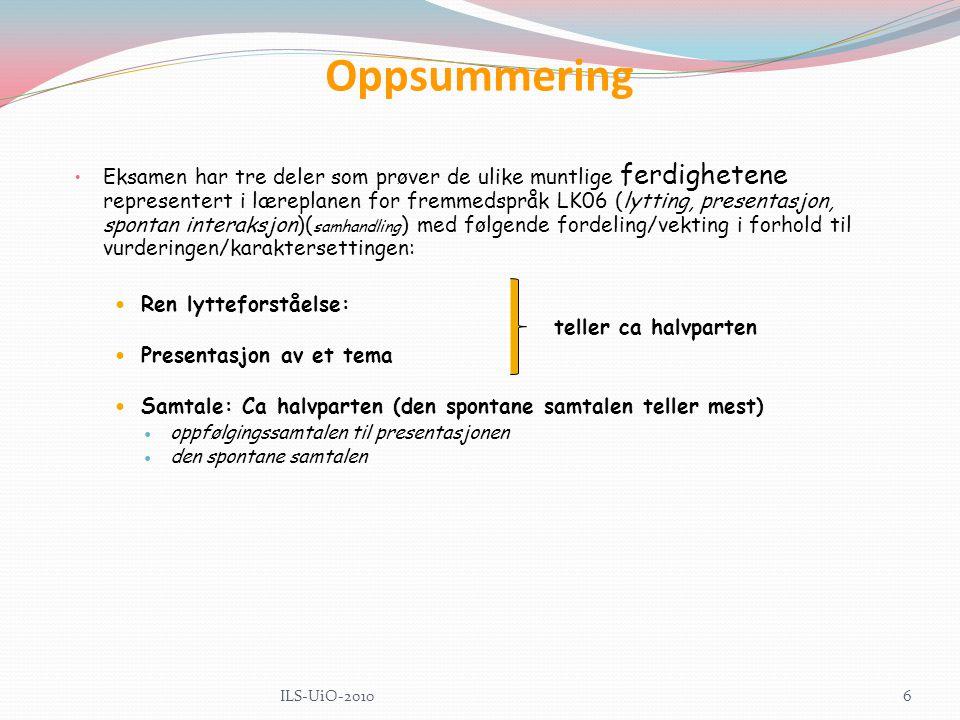 Oppsummering Eksamen har tre deler som prøver de ulike muntlige ferdighetene representert i læreplanen for fremmedspråk LK06 (lytting, presentasjon, spontan interaksjon)( samhandling ) med følgende fordeling/vekting i forhold til vurderingen/karaktersettingen: Ren lytteforståelse: teller ca halvparten Presentasjon av et tema Samtale: Ca halvparten (den spontane samtalen teller mest) oppfølgingssamtalen til presentasjonen den spontane samtalen 6ILS-UiO-2010