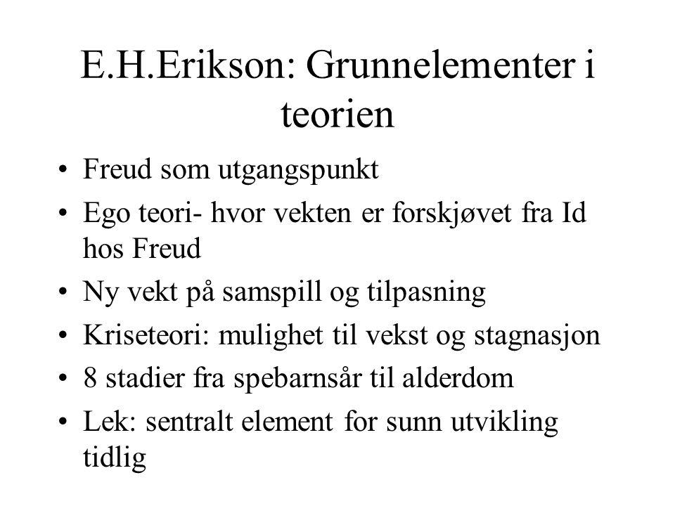 E.H.Erikson: Grunnelementer i teorien Freud som utgangspunkt Ego teori- hvor vekten er forskjøvet fra Id hos Freud Ny vekt på samspill og tilpasning Kriseteori: mulighet til vekst og stagnasjon 8 stadier fra spebarnsår til alderdom Lek: sentralt element for sunn utvikling tidlig