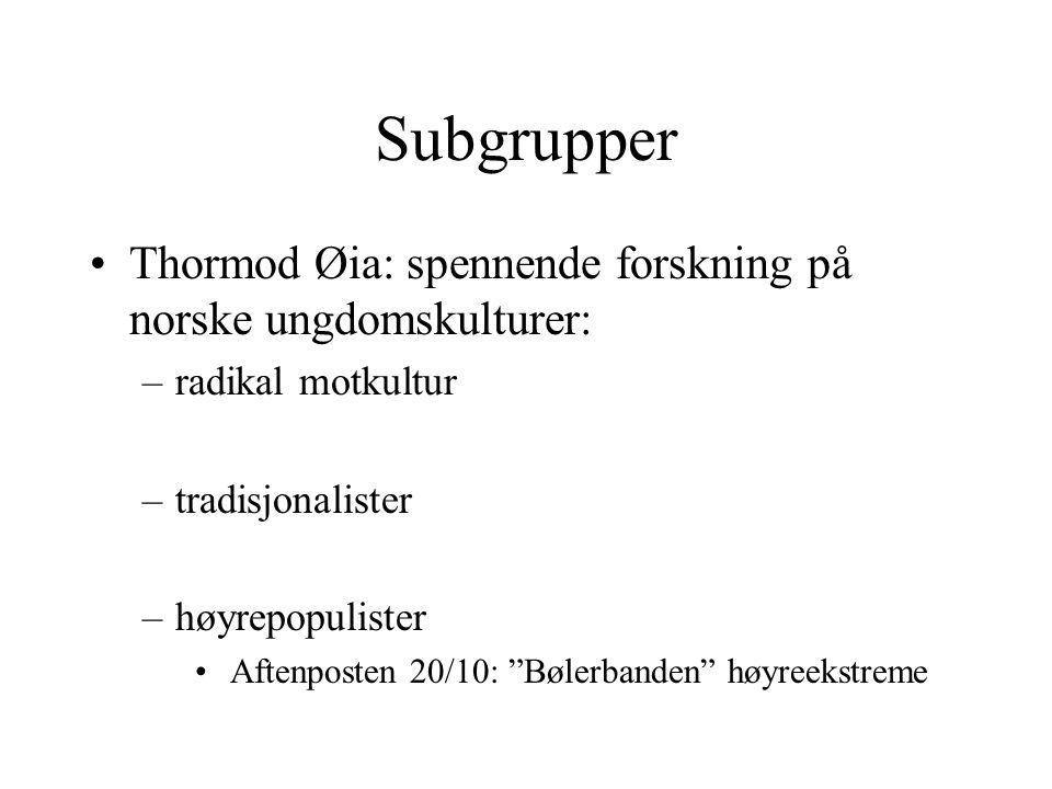 "Subgrupper Thormod Øia: spennende forskning på norske ungdomskulturer: –radikal motkultur –tradisjonalister –høyrepopulister Aftenposten 20/10: ""Bøler"