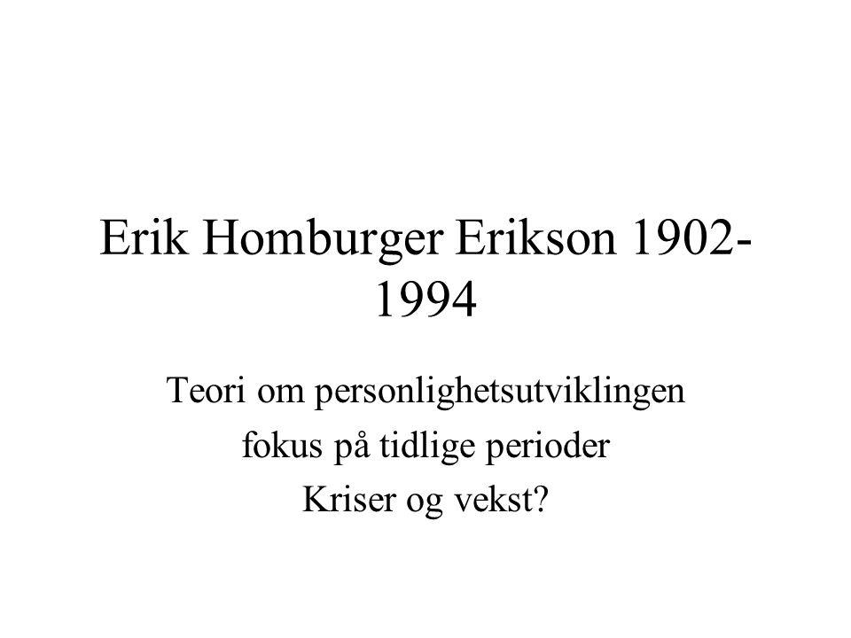Erik Homburger Erikson 1902- 1994 Teori om personlighetsutviklingen fokus på tidlige perioder Kriser og vekst?