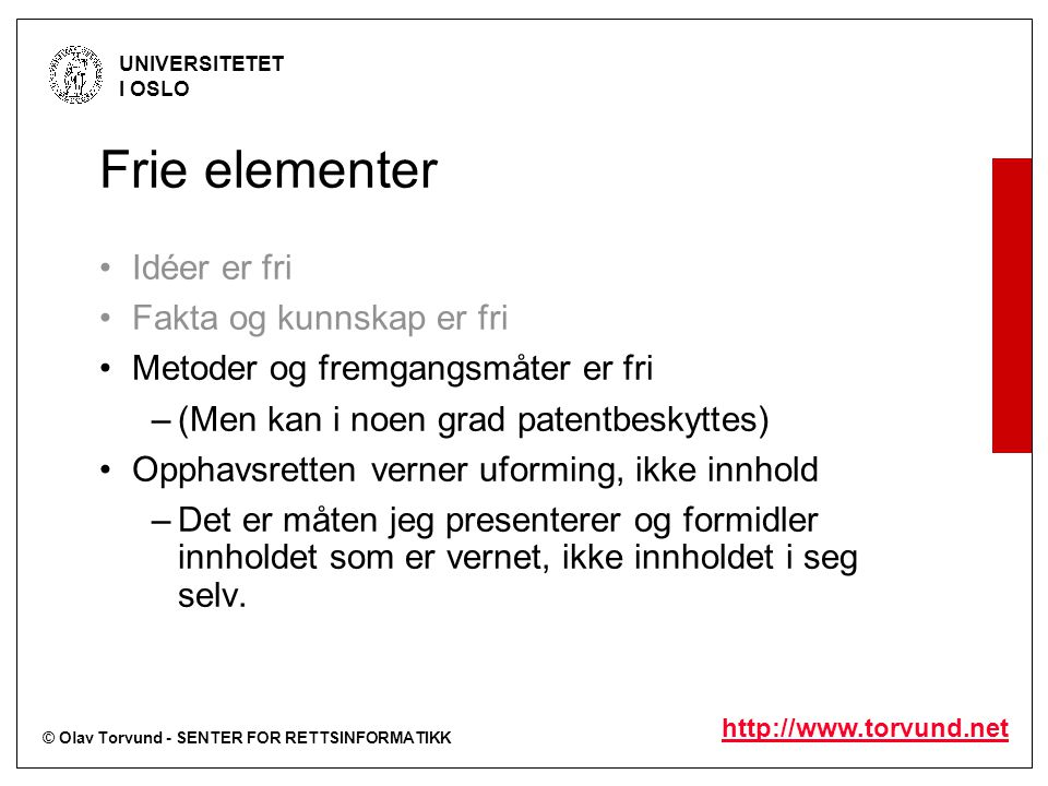 © Olav Torvund - SENTER FOR RETTSINFORMATIKK UNIVERSITETET I OSLO http://www.torvund.net Frie elementer Idéer er fri Fakta og kunnskap er fri Metoder og fremgangsmåter er fri –(Men kan i noen grad patentbeskyttes) Opphavsretten verner uforming, ikke innhold –Det er måten jeg presenterer og formidler innholdet som er vernet, ikke innholdet i seg selv.