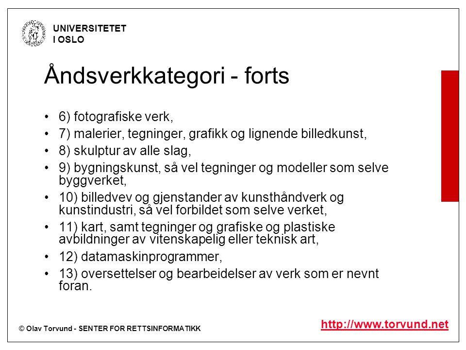 © Olav Torvund - SENTER FOR RETTSINFORMATIKK UNIVERSITETET I OSLO http://www.torvund.net Åndsverkkategori - forts 6) fotografiske verk, 7) malerier, tegninger, grafikk og lignende billedkunst, 8) skulptur av alle slag, 9) bygningskunst, så vel tegninger og modeller som selve byggverket, 10) billedvev og gjenstander av kunsthåndverk og kunstindustri, så vel forbildet som selve verket, 11) kart, samt tegninger og grafiske og plastiske avbildninger av vitenskapelig eller teknisk art, 12) datamaskinprogrammer, 13) oversettelser og bearbeidelser av verk som er nevnt foran.