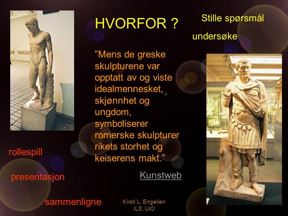 """Kirsti L. Engelien ILS, UiO HVORFOR ? """"Mens de greske skulpturene var opptatt av og viste idealmennesket, skjønnhet og ungdom, symboliserer romerske s"""