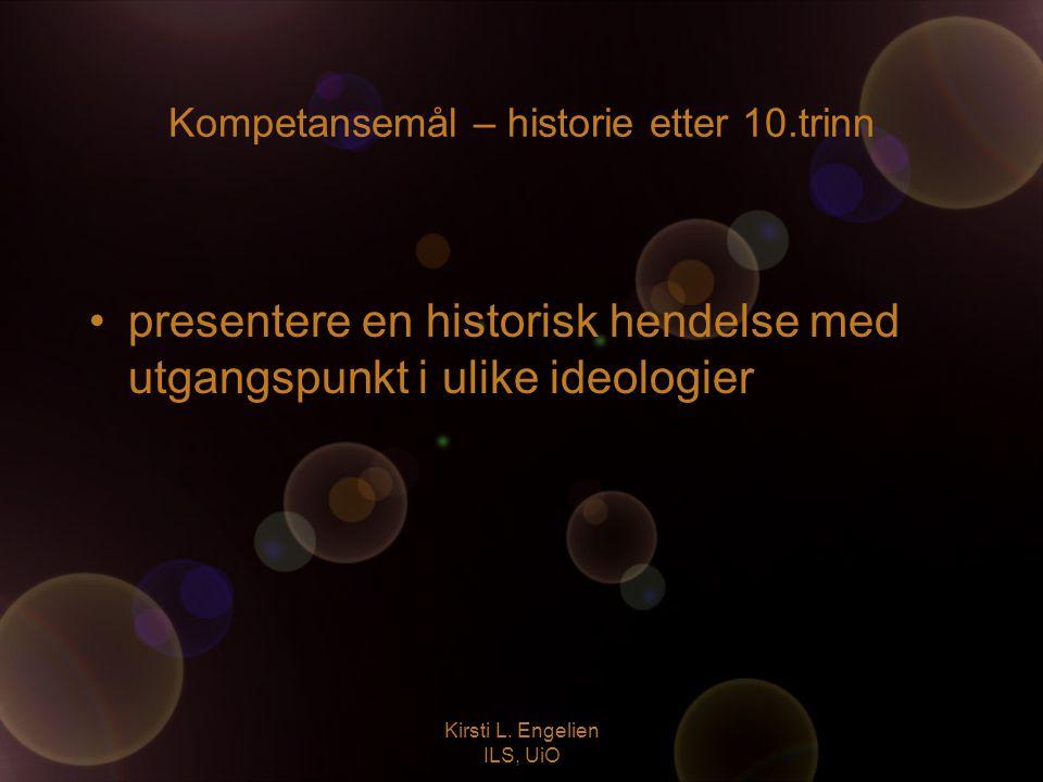 Kirsti L. Engelien ILS, UiO Kompetansemål – historie etter 10.trinn presentere en historisk hendelse med utgangspunkt i ulike ideologier