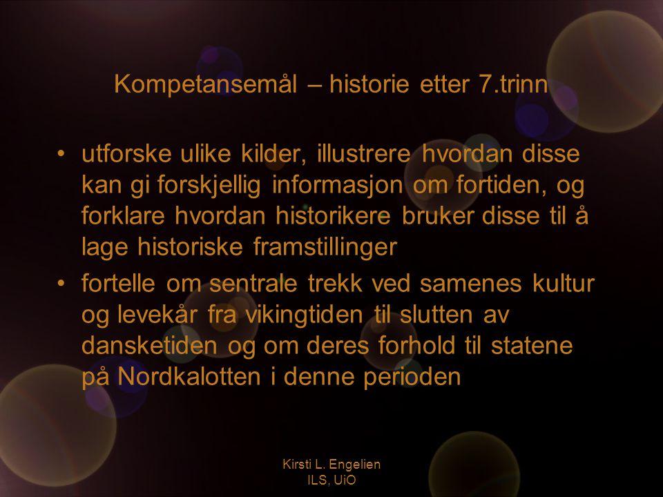Kirsti L. Engelien ILS, UiO Kompetansemål – historie etter 7.trinn utforske ulike kilder, illustrere hvordan disse kan gi forskjellig informasjon om f