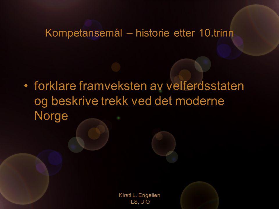 Kirsti L. Engelien ILS, UiO Kompetansemål – historie etter 10.trinn forklare framveksten av velferdsstaten og beskrive trekk ved det moderne Norge