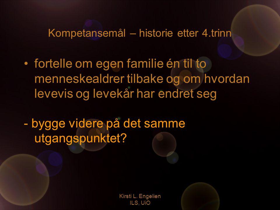 Kirsti L. Engelien ILS, UiO Kompetansemål – historie etter 4.trinn fortelle om egen familie én til to menneskealdrer tilbake og om hvordan levevis og