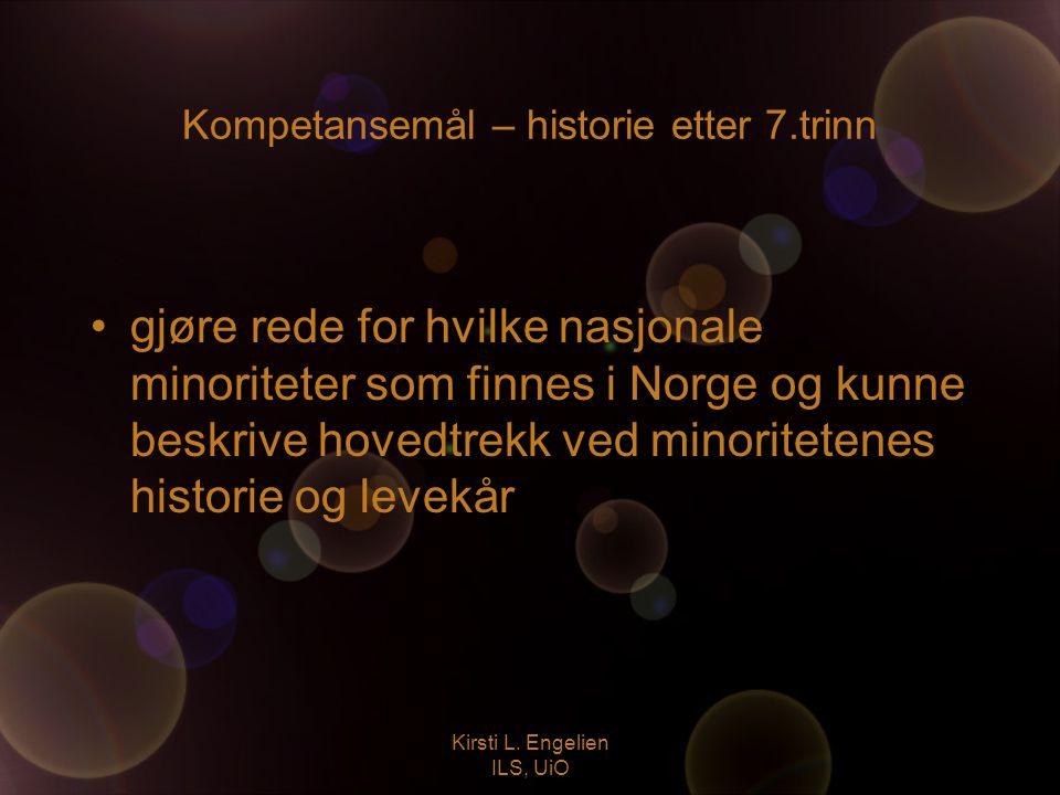 Kirsti L. Engelien ILS, UiO Kompetansemål – historie etter 7.trinn gjøre rede for hvilke nasjonale minoriteter som finnes i Norge og kunne beskrive ho