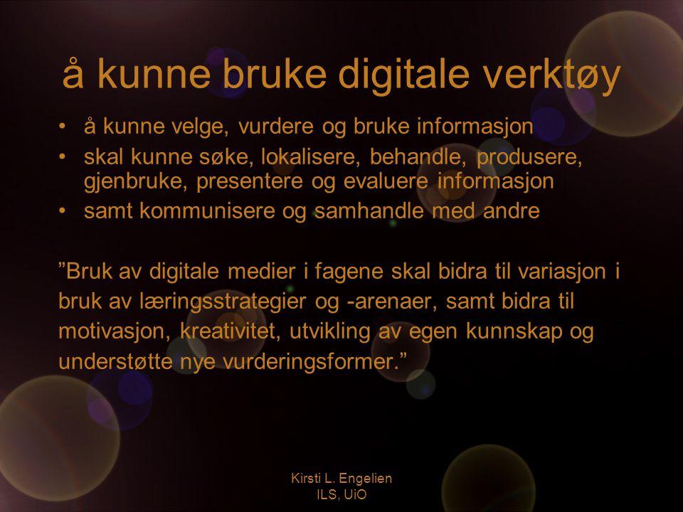 Kirsti L. Engelien ILS, UiO å kunne bruke digitale verktøy å kunne velge, vurdere og bruke informasjon skal kunne søke, lokalisere, behandle, produser