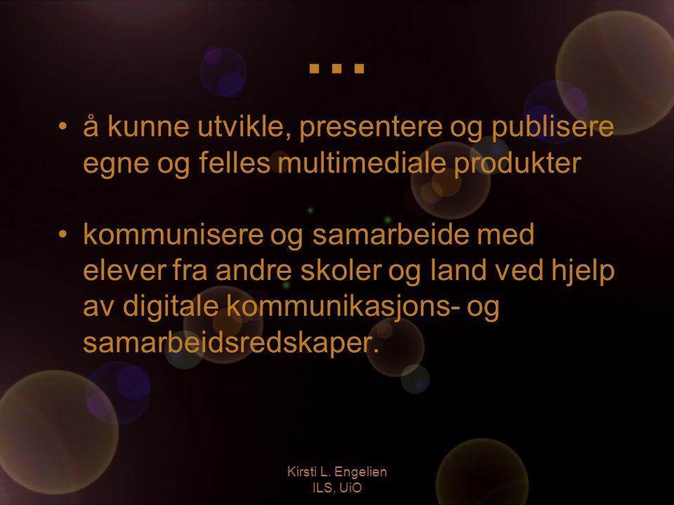 Kirsti L. Engelien ILS, UiO … å kunne utvikle, presentere og publisere egne og felles multimediale produkter kommunisere og samarbeide med elever fra
