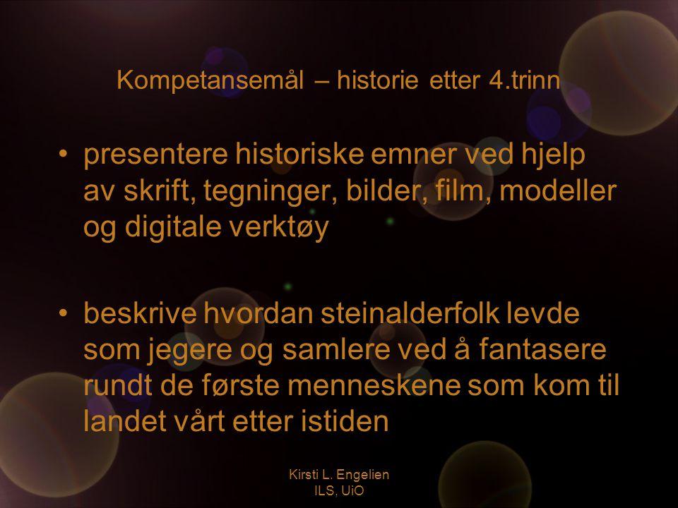 Kirsti L. Engelien ILS, UiO Kompetansemål – historie etter 4.trinn presentere historiske emner ved hjelp av skrift, tegninger, bilder, film, modeller