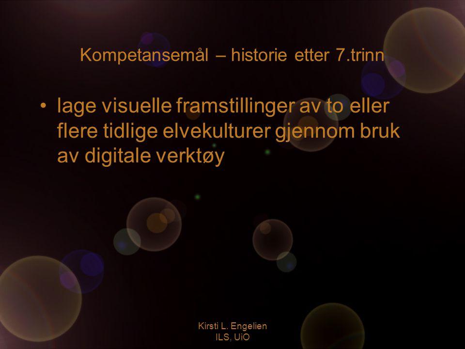 Kirsti L. Engelien ILS, UiO Kompetansemål – historie etter 7.trinn lage visuelle framstillinger av to eller flere tidlige elvekulturer gjennom bruk av