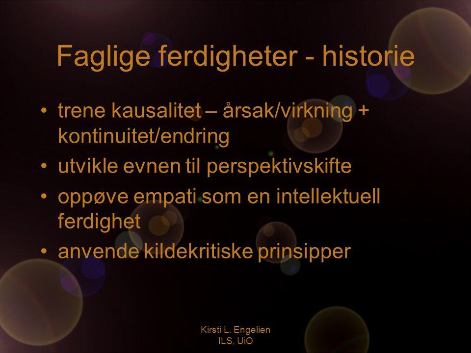 Kirsti L. Engelien ILS, UiO Faglige ferdigheter - historie trene kausalitet – årsak/virkning + kontinuitet/endring utvikle evnen til perspektivskifte