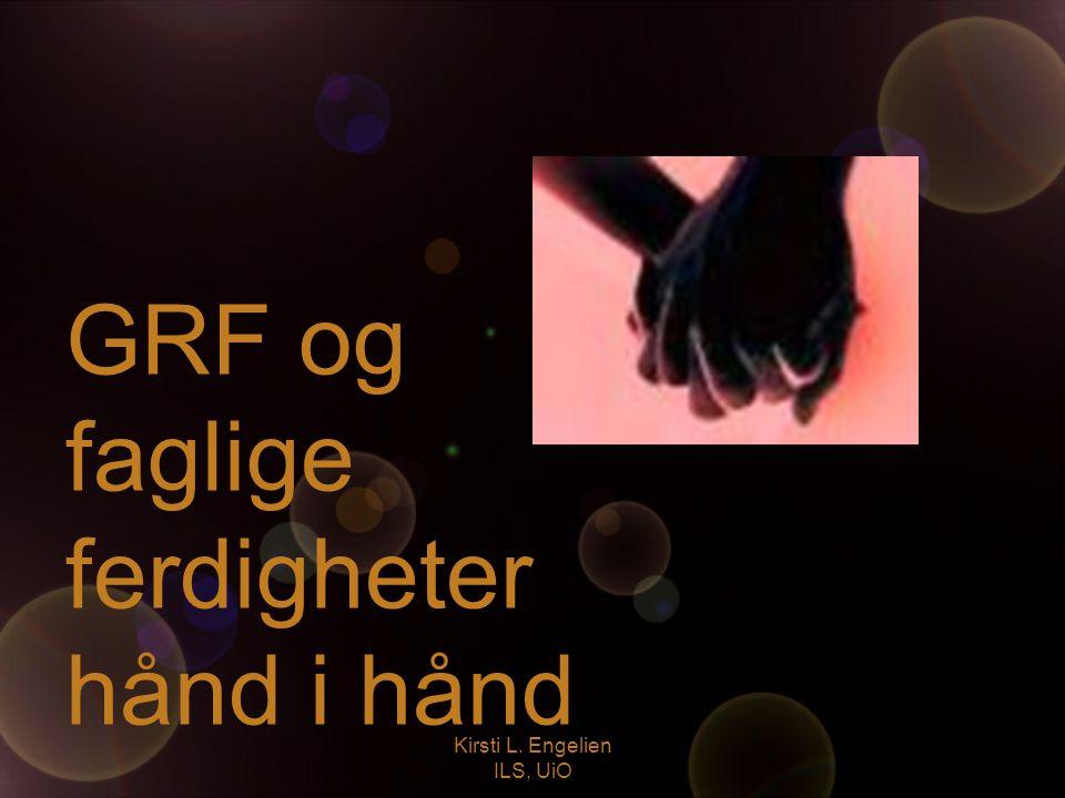 Kirsti L. Engelien ILS, UiO GRF og faglige ferdigheter hånd i hånd