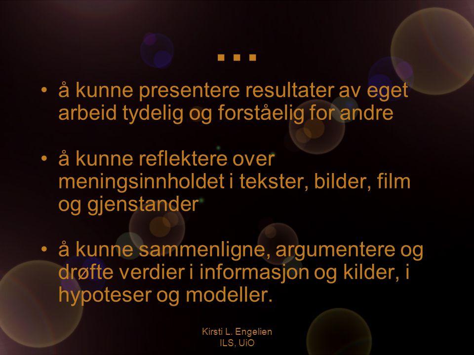 Kirsti L. Engelien ILS, UiO … å kunne presentere resultater av eget arbeid tydelig og forståelig for andre å kunne reflektere over meningsinnholdet i
