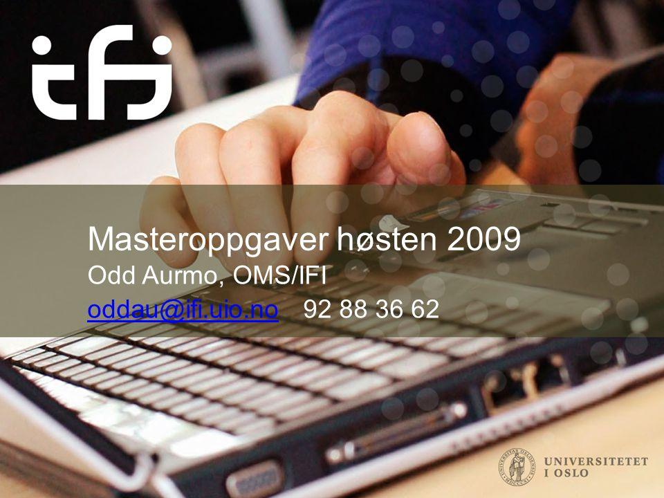 Masteroppgaver høsten 2009 Odd Aurmo, OMS/IFI oddau@ifi.uio.nooddau@ifi.uio.no 92 88 36 62