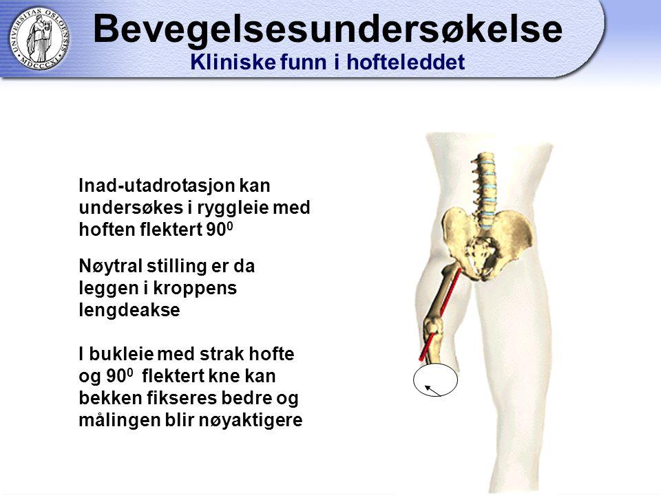 Inad-utadrotasjon kan undersøkes i ryggleie med hoften flektert 90 0 Nøytral stilling er da leggen i kroppens lengdeakse I bukleie med strak hofte og 90 0 flektert kne kan bekken fikseres bedre og målingen blir nøyaktigere Bevegelsesundersøkelse Kliniske funn i hofteleddet