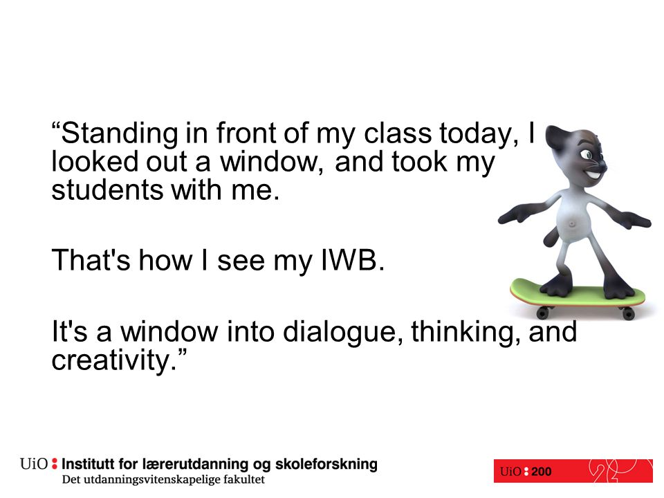 """Standing in front of my class today, I looked out a window, and took my students with me. That's how I see my IWB. It's a window into dialogue, think"