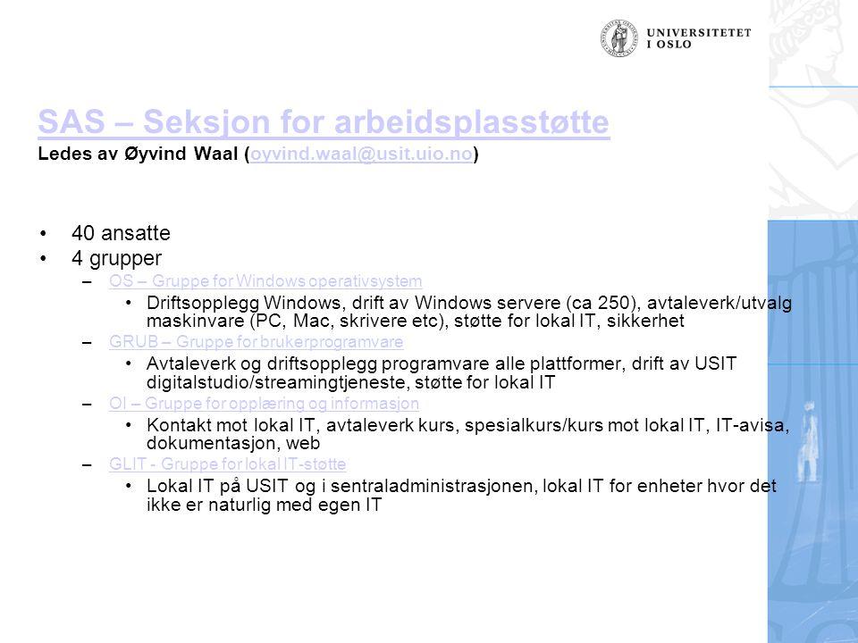 SAS – Seksjon for arbeidsplasstøtte SAS – Seksjon for arbeidsplasstøtte Ledes av Øyvind Waal (oyvind.waal@usit.uio.no)oyvind.waal@usit.uio.no 40 ansatte 4 grupper –OS – Gruppe for Windows operativsystemOS – Gruppe for Windows operativsystem Driftsopplegg Windows, drift av Windows servere (ca 250), avtaleverk/utvalg maskinvare (PC, Mac, skrivere etc), støtte for lokal IT, sikkerhet –GRUB – Gruppe for brukerprogramvareGRUB – Gruppe for brukerprogramvare Avtaleverk og driftsopplegg programvare alle plattformer, drift av USIT digitalstudio/streamingtjeneste, støtte for lokal IT –OI – Gruppe for opplæring og informasjonOI – Gruppe for opplæring og informasjon Kontakt mot lokal IT, avtaleverk kurs, spesialkurs/kurs mot lokal IT, IT-avisa, dokumentasjon, web –GLIT - Gruppe for lokal IT-støtteGLIT - Gruppe for lokal IT-støtte Lokal IT på USIT og i sentraladministrasjonen, lokal IT for enheter hvor det ikke er naturlig med egen IT