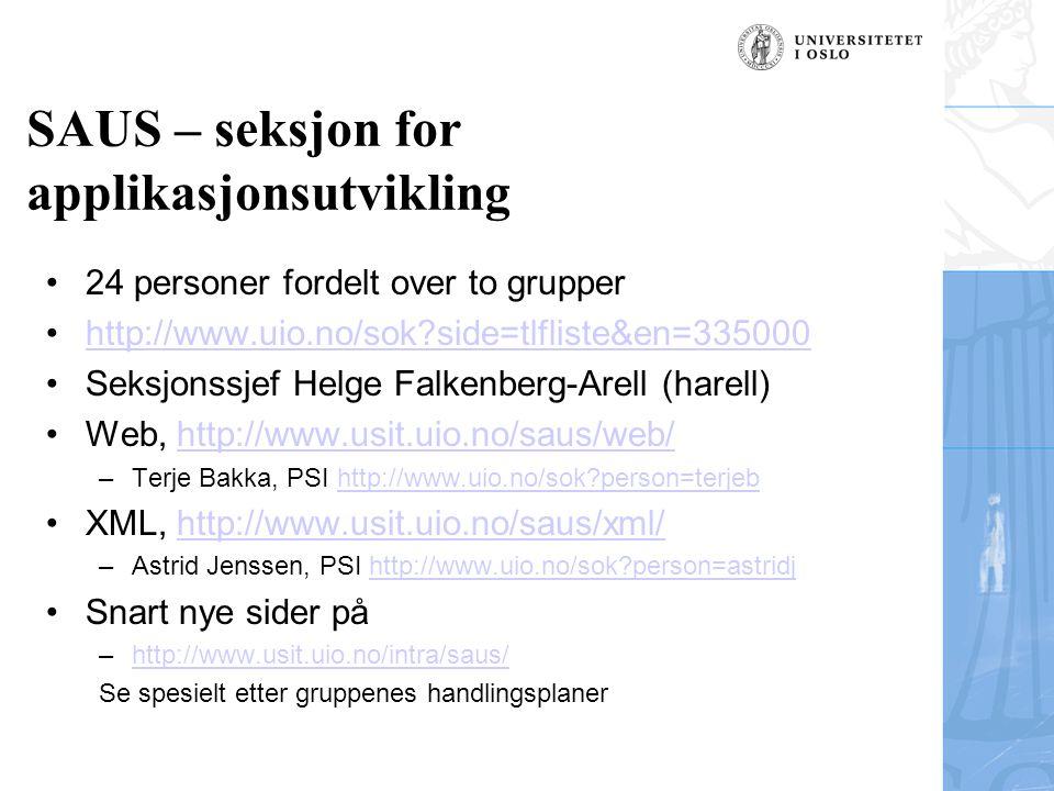 SAUS – seksjon for applikasjonsutvikling 24 personer fordelt over to grupper http://www.uio.no/sok side=tlfliste&en=335000 Seksjonssjef Helge Falkenberg-Arell (harell) Web, http://www.usit.uio.no/saus/web/http://www.usit.uio.no/saus/web/ –Terje Bakka, PSI http://www.uio.no/sok person=terjebhttp://www.uio.no/sok person=terjeb XML, http://www.usit.uio.no/saus/xml/http://www.usit.uio.no/saus/xml/ –Astrid Jenssen, PSI http://www.uio.no/sok person=astridjhttp://www.uio.no/sok person=astridj Snart nye sider på –http://www.usit.uio.no/intra/saus/http://www.usit.uio.no/intra/saus/ Se spesielt etter gruppenes handlingsplaner