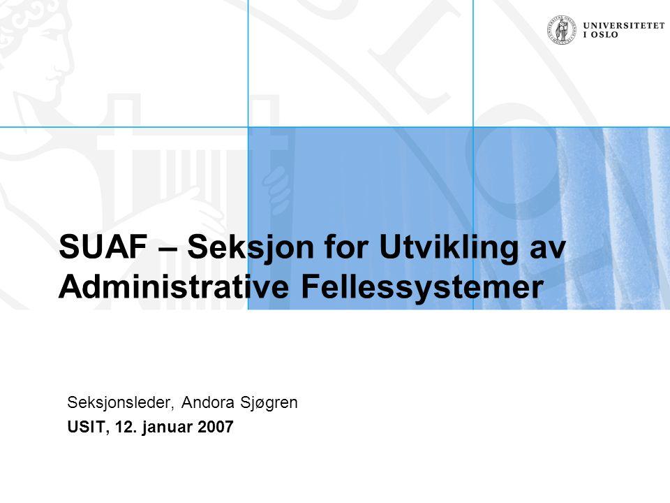 SUAF – Seksjon for Utvikling av Administrative Fellessystemer Seksjonsleder, Andora Sjøgren USIT, 12.