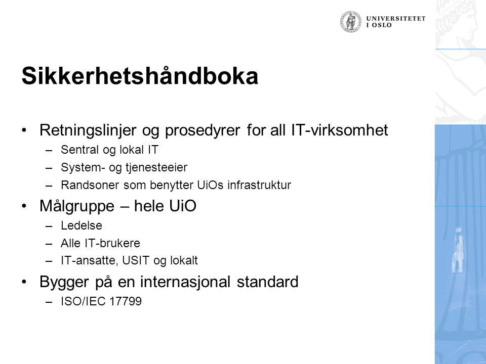 Sikkerhetshåndboka Retningslinjer og prosedyrer for all IT-virksomhet –Sentral og lokal IT –System- og tjenesteeier –Randsoner som benytter UiOs infrastruktur Målgruppe – hele UiO –Ledelse –Alle IT-brukere –IT-ansatte, USIT og lokalt Bygger på en internasjonal standard –ISO/IEC 17799