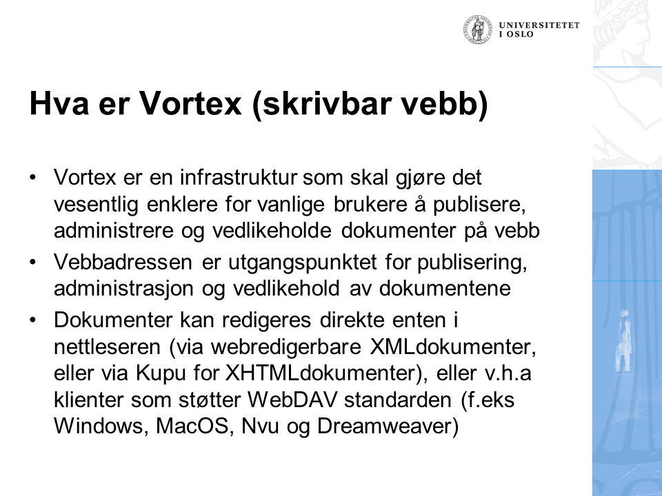 Hva er Vortex (skrivbar vebb) Vortex er en infrastruktur som skal gjøre det vesentlig enklere for vanlige brukere å publisere, administrere og vedlikeholde dokumenter på vebb Vebbadressen er utgangspunktet for publisering, administrasjon og vedlikehold av dokumentene Dokumenter kan redigeres direkte enten i nettleseren (via webredigerbare XMLdokumenter, eller via Kupu for XHTMLdokumenter), eller v.h.a klienter som støtter WebDAV standarden (f.eks Windows, MacOS, Nvu og Dreamweaver)