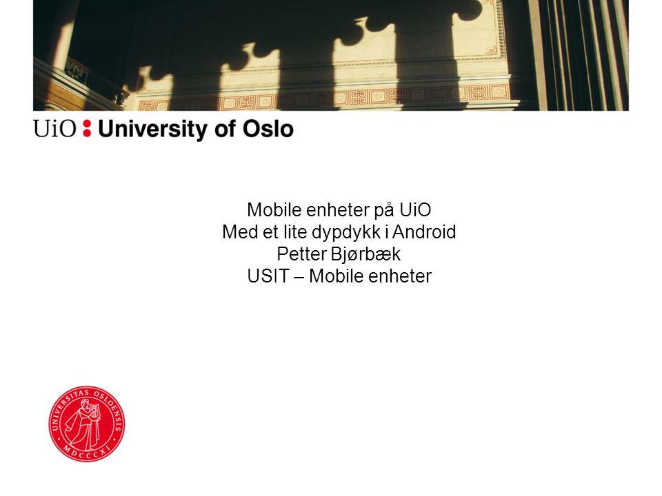 Mobile enheter på UiO Med et lite dypdykk i Android Petter Bjørbæk USIT – Mobile enheter