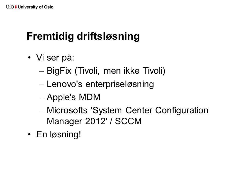 Fremtidig driftsløsning Vi ser på: – BigFix (Tivoli, men ikke Tivoli) – Lenovo s enterpriseløsning – Apple s MDM – Microsofts System Center Configuration Manager 2012 / SCCM En løsning!