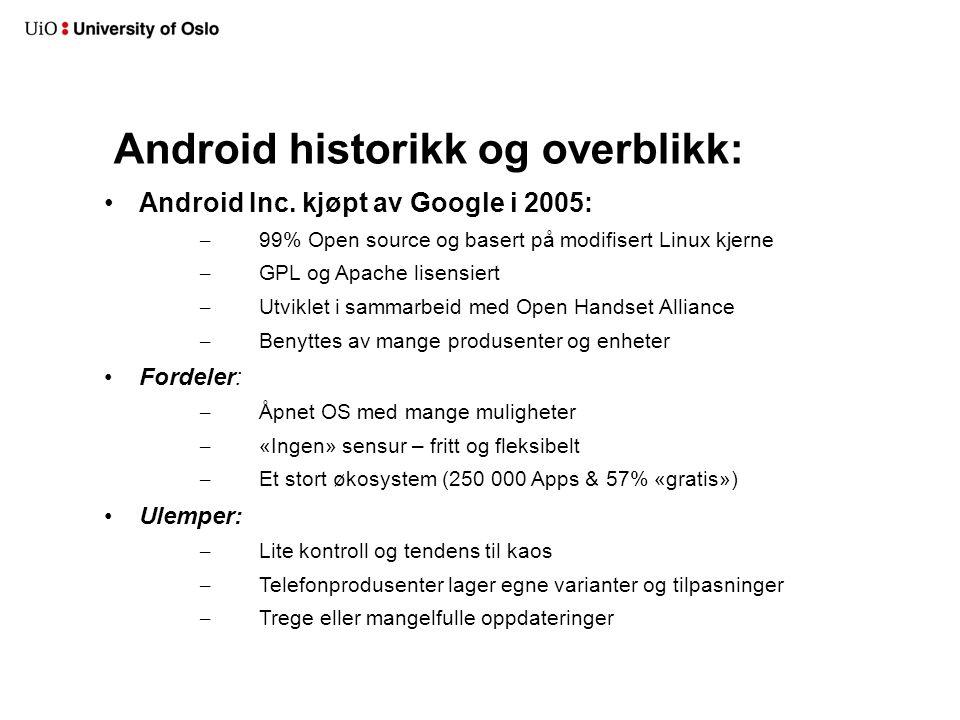 Android historikk og overblikk: Android Inc. kjøpt av Google i 2005: – 99% Open source og basert på modifisert Linux kjerne – GPL og Apache lisensiert