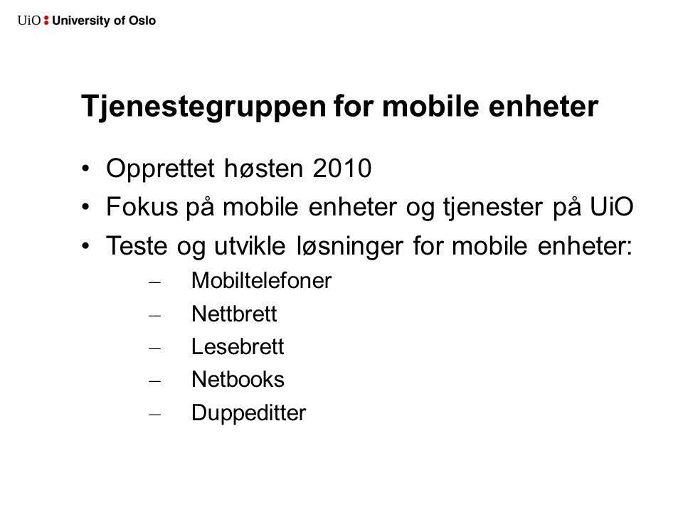 Tjenestegruppen for mobile enheter Opprettet høsten 2010 Fokus på mobile enheter og tjenester på UiO Teste og utvikle løsninger for mobile enheter: – Mobiltelefoner – Nettbrett – Lesebrett – Netbooks – Duppeditter