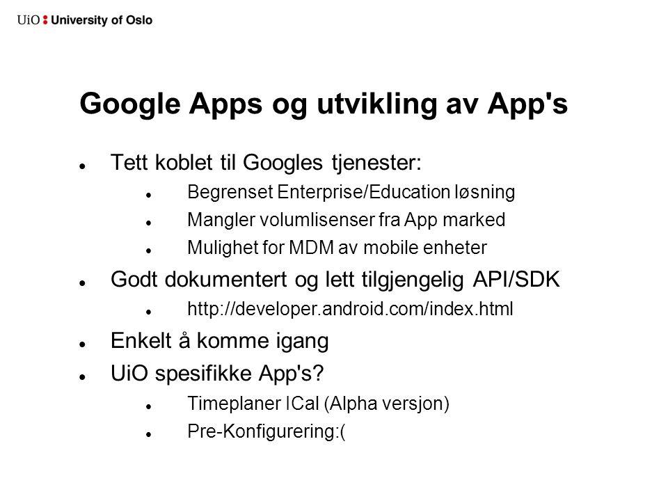 Google Apps og utvikling av App s Tett koblet til Googles tjenester: Begrenset Enterprise/Education løsning Mangler volumlisenser fra App marked Mulighet for MDM av mobile enheter Godt dokumentert og lett tilgjengelig API/SDK http://developer.android.com/index.html Enkelt å komme igang UiO spesifikke App s.