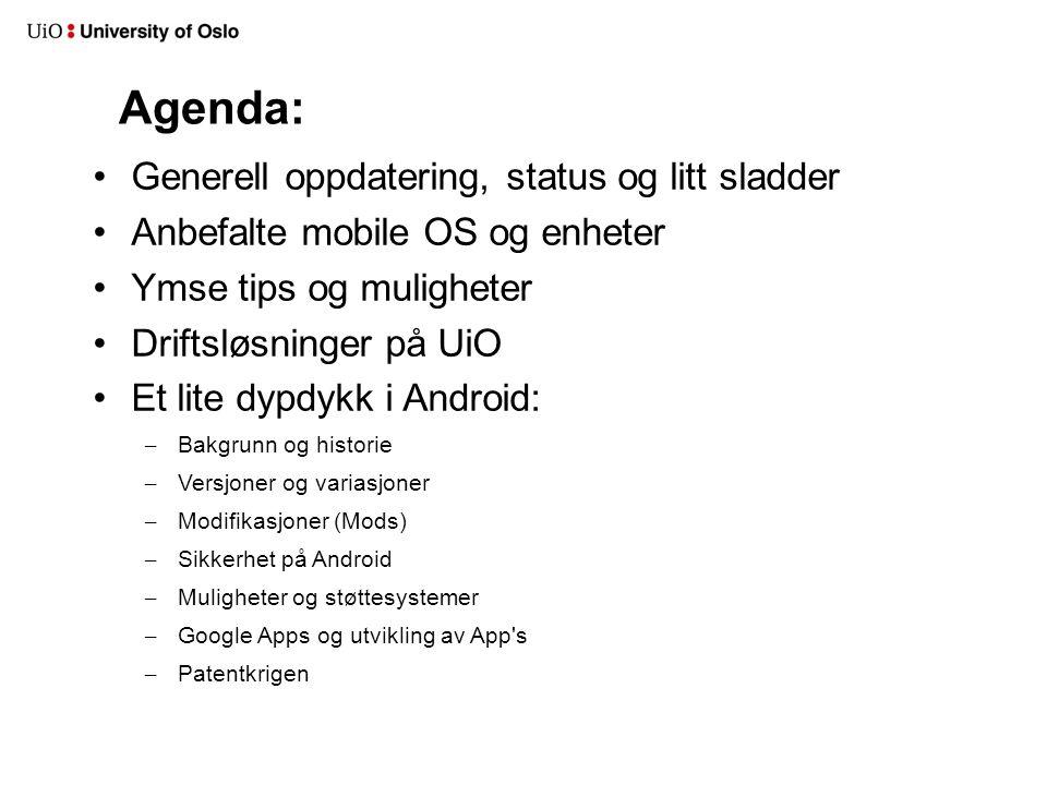 Agenda: Generell oppdatering, status og litt sladder Anbefalte mobile OS og enheter Ymse tips og muligheter Driftsløsninger på UiO Et lite dypdykk i Android: – Bakgrunn og historie – Versjoner og variasjoner – Modifikasjoner (Mods) – Sikkerhet på Android – Muligheter og støttesystemer – Google Apps og utvikling av App s – Patentkrigen