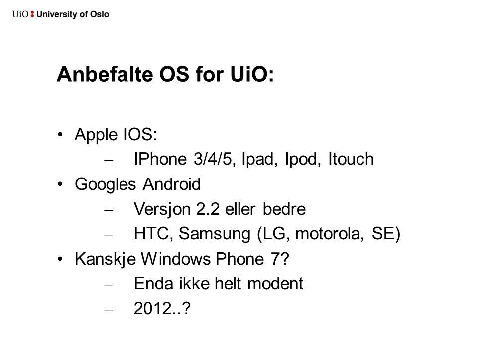 Anbefalte OS for UiO: Apple IOS: – IPhone 3/4/5, Ipad, Ipod, Itouch Googles Android – Versjon 2.2 eller bedre – HTC, Samsung (LG, motorola, SE) Kanskje Windows Phone 7.