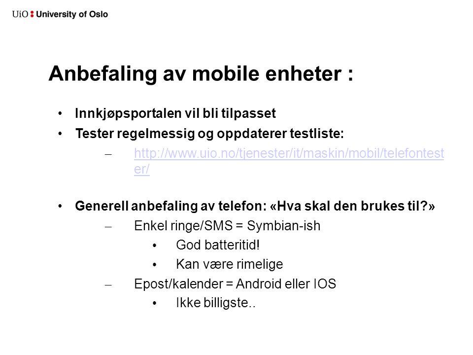Anbefaling av mobile enheter : Innkjøpsportalen vil bli tilpasset Tester regelmessig og oppdaterer testliste: – http://www.uio.no/tjenester/it/maskin/mobil/telefontest er/ http://www.uio.no/tjenester/it/maskin/mobil/telefontest er/ Generell anbefaling av telefon: «Hva skal den brukes til?» – Enkel ringe/SMS = Symbian-ish God batteritid.