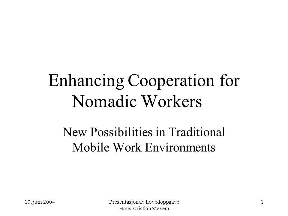 10. juni 2004Presentasjon av hovedoppgave Hans Kristian Stavem 1 Enhancing Cooperation for Nomadic Workers New Possibilities in Traditional Mobile Wor