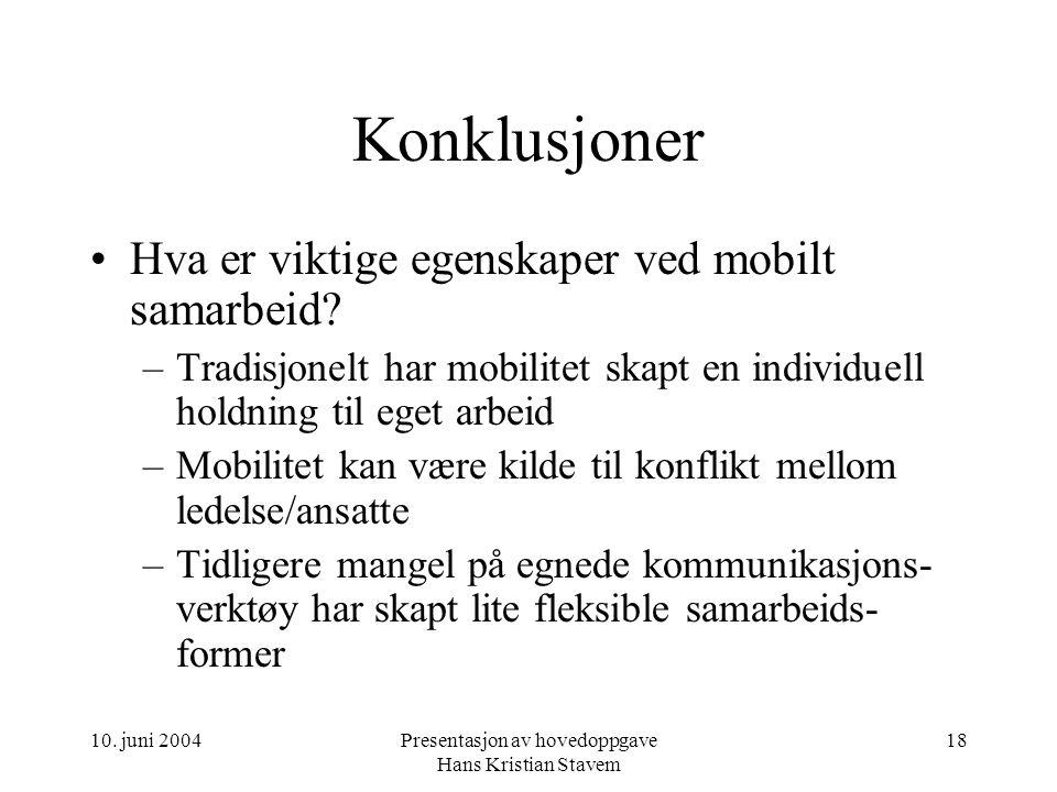 10. juni 2004Presentasjon av hovedoppgave Hans Kristian Stavem 18 Konklusjoner Hva er viktige egenskaper ved mobilt samarbeid? –Tradisjonelt har mobil