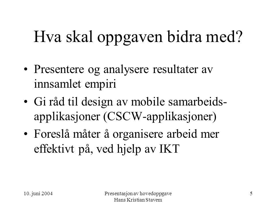 10. juni 2004Presentasjon av hovedoppgave Hans Kristian Stavem 5 Hva skal oppgaven bidra med? Presentere og analysere resultater av innsamlet empiri G