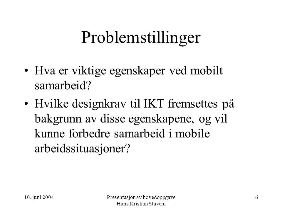 10. juni 2004Presentasjon av hovedoppgave Hans Kristian Stavem 6 Problemstillinger Hva er viktige egenskaper ved mobilt samarbeid? Hvilke designkrav t
