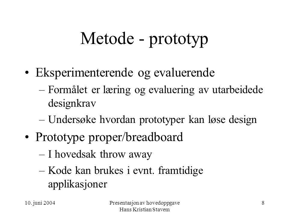 10. juni 2004Presentasjon av hovedoppgave Hans Kristian Stavem 8 Metode - prototyp Eksperimenterende og evaluerende –Formålet er læring og evaluering